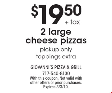 $19.50 + tax 2 large cheese pizzas pickup only toppings extra. With this coupon. Not valid with other offers or prior purchases. Expires 3/3/19.