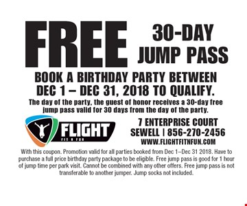 Free 30-Day Jump Pass. Book a Birthday Party Between Dec. 1 - Dec. 31, 2018 To Qualify. The day of the party, the guest of honor receives a 30-day free jump pass valid for 30 days from the day of the party. With this coupon. Promotion valid for all parties booked from Dec 1-Dec 31 2018. Have to purchase a full price birthday party package to be eligible. Free jump pass is good for 1 hour of jump time per park visit. Cannot be combined with any other offers. Free jump pass is not transferable to another jumper. Jump socks not included.