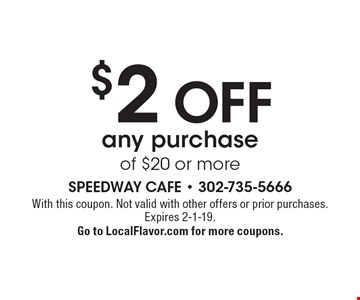 $2 OFF any purchase of $20 or more. With this coupon. Not valid with other offers or prior purchases. Expires 2-1-19. Go to LocalFlavor.com for more coupons.