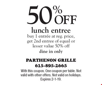 50% Off lunch entreebuy 1 entree at reg. price,get 2nd entree of equal orlesser value 50% offdine in only. With this coupon. One coupon per table. Not valid with other offers. Not valid on holidays. Expires 2-1-19.