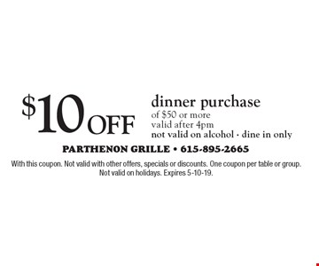$10 off dinner purchase of $50 or more. Valid after 4pm. Not valid on alcohol - dine in only. With this coupon. Not valid with other offers, specials or discounts. One coupon per table or group. Not valid on holidays. Expires 5-10-19.
