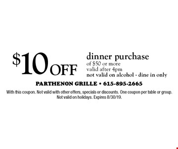 $10 Off dinner purchase of $50 or more. Valid after 4pm not valid on alcohol - dine in only. With this coupon. Not valid with other offers, specials or discounts. One coupon per table or group. Not valid on holidays. Expires 8/30/19.