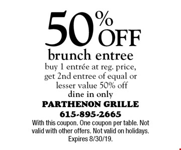 50% Off brunch entree. buy 1 entree at reg. price, get 2nd entree of equal or lesser value 50% off dine in only. With this coupon. One coupon per table. Not valid with other offers. Not valid on holidays. Expires 8/30/19.
