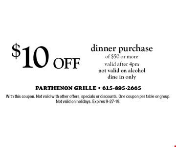 $10 Off dinner purchase of $50 or more valid after 4pm not valid on alcohol dine in only. With this coupon. Not valid with other offers, specials or discounts. One coupon per table or group. Not valid on holidays. Expires 9-27-19.