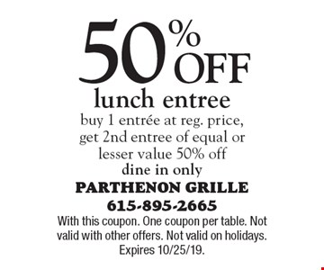 50% Off lunch entree. Buy 1 entree at reg. price,get 2nd entree of equal or lesser value 50% off. Dine in only. With this coupon. One coupon per table. Not valid with other offers. Not valid on holidays. Expires 10/25/19.
