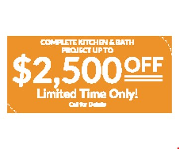 Complete Kitchen & Bath Project Up To $2,500 Off Limited Time Only! Call for details. Expires 11/8/19.