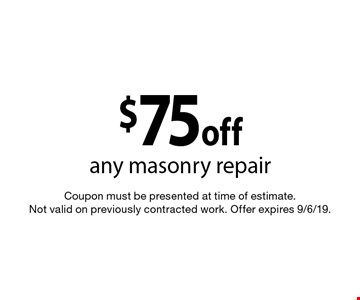 $75 off any masonry repair. Coupon must be presented at time of estimate. Not valid on previously contracted work. Offer expires 9/6/19.