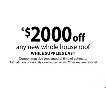 *$2000 off any new whole house roof while supplies last. Coupon must be presented at time of estimate. Not valid on previously contracted work. Offer expires 9/6/19.