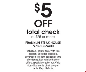 $5 Off total check of $25 or more. Valid Sun.-Thurs. only. With this coupon. Excludes alcohol & beverages. Present coupon at time of ordering. Not valid with other offers, specials or take-out. Valid 4pm-10pm only. Limit one per table. Exp. 12-6-19.