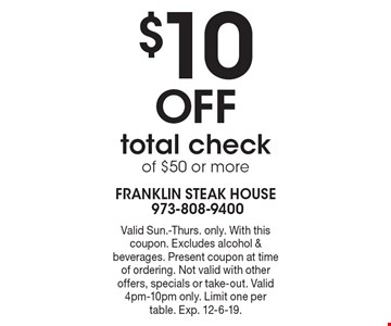$10 Off total check of $50 or more. Valid Sun.-Thurs. only. With this coupon. Excludes alcohol & beverages. Present coupon at time of ordering. Not valid with other offers, specials or take-out. Valid 4pm-10pm only. Limit one per table. Exp. 12-6-19.