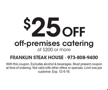 $25 Off off-premises catering of $200 or more. With this coupon. Excludes alcohol & beverages. Must present coupon at time of ordering. Not valid with other offers or specials. Limit one per customer. Exp. 12-6-19.