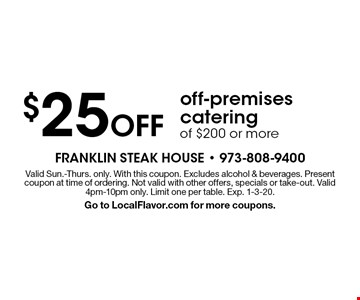 $25 Off off-premises catering of $200 or more. Valid Sun.-Thurs. only. With this coupon. Excludes alcohol & beverages. Present coupon at time of ordering. Not valid with other offers, specials or take-out. Valid 4pm-10pm only. Limit one per table. Exp. 1-3-20. Go to LocalFlavor.com for more coupons.
