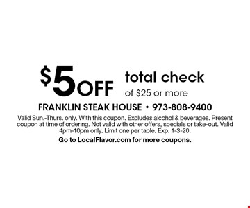 $5 Off total check of $25 or more. Valid Sun.-Thurs. only. With this coupon. Excludes alcohol & beverages. Present coupon at time of ordering. Not valid with other offers, specials or take-out. Valid 4pm-10pm only. Limit one per table. Exp. 1-3-20. Go to LocalFlavor.com for more coupons.