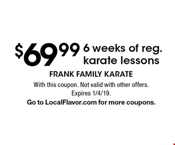 $69.99 6 weeks of reg. karate lessons. With this coupon. Not valid with other offers. Expires 1/4/19. Go to LocalFlavor.com for more coupons.