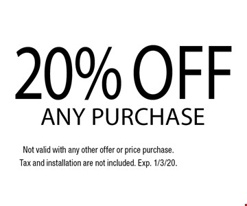 20% off any purchase. Not valid with any other offer or price purchase.Tax and installation are not included. Exp. 1/3/20.