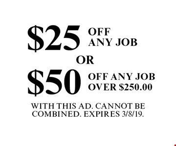 $25 off any job or $50 off any job over $250.  With this ad. Cannot be combined. Expires 3/8/19.