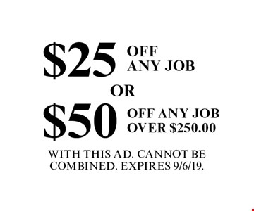 $25 Off Any Job. $50 Off Any Job Over $250.00. With This Ad. Cannot Be Combined. Expires 9/6/19.