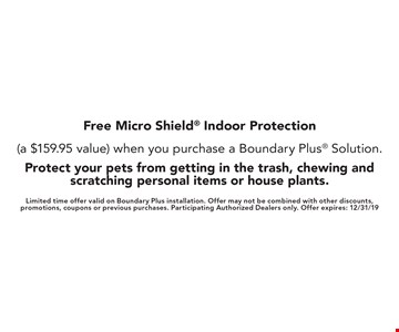Free Micro Shield Indoor Protection (a $159.95 value) when you purchase a Boundary Plus Solution. Protect your pets from getting in the trash, chewing and scratching personal items or house plants. Limited time offer valid on Boundary Plus installation. Offer may not be combined with other discounts, promotions, coupons or previous purchases. Participating Authorized Dealers only. Offer expires: 12/31/19