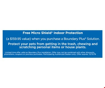 Free micro shield indoor protection (a $159.95 value) when you purchase a Boundary Plus Solution. Protect your pets from getting in the trash, chewing and scratching personal items or house plants.. Limited time offer valid on Boundary Plus installation. Offer may not be combined with other discounts, promotions, coupons or previous purchases. Participating Authorized Dealers only. Offer expires:12/31/19