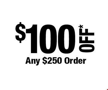 $100 OFF* Any $250 Order. *Cannot be combined with any other offers. Not valid on prior purchase. Must be presented at time of estimate. Offer expires 8/30/19.