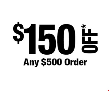 $150 OFF*Any $500 Order. *Cannot be combined with any other offers. Not valid on prior purchase. Must be presented at time of estimate. Offer expires 12/6/19.