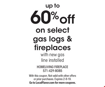 up to 60% off on select gas logs & fireplaces with new gasline installed. With this coupon. Not valid with other offers or prior purchases. Expires 2-8-19. Go to LocalFlavor.com for more coupons.