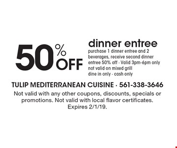 50% OFF dinner entree - purchase 1 dinner entree and 2 beverages, receive second dinner entree 50% off - Valid 3pm-6pm only, not valid on mixed grill, dine in only - cash only. Not valid with any other coupons, discounts, specials or promotions. Not valid with local flavor certificates.  Expires 2/1/19.