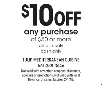 $10 OFF any purchase of $50 or more, dine in only, cash only. Not valid with any other coupons, discounts, specials or promotions. Not valid with local flavor certificates. Expires 2/1/19.