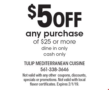 $5 OFF any purchase of $25 or more, dine in only, cash only. Not valid with any other coupons, discounts, specials or promotions. Not valid with local flavor certificates. Expires 2/1/19.