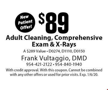 New Patient Offer! $89Adult Cleaning, Comprehensive Exam & X-Rays. A $289 Value • D0274, D1110, D0150. With credit approval. With this coupon. Cannot be combined with any other offers or used for prior visits. Exp. 1/6/20.
