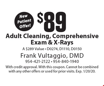 New Patient Offer! $89 Adult Cleaning, Comprehensive Exam & X-Rays .A $289 Value - D0274, D1110, D0150. With credit approval. With this coupon. Cannot be combined with any other offers or used for prior visits. Exp. 1/20/20.