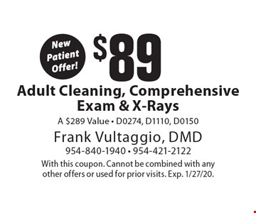 New Patient Offer! $89 Adult Cleaning, Comprehensive Exam & X-Rays. A $289 Value - D0274, D1110, D0150. With this coupon. Cannot be combined with any other offers or used for prior visits. Exp. 1/27/20.