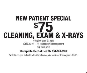 New patient special $75 cleaning, exam & x-rays Complete exam & x-rays (0150, 0210, 1110) *unless gum disease present reg. value $295. With this coupon. Not valid with other offers or prior services. Offer expires 1-27-20.
