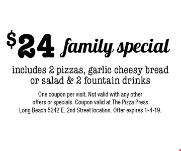 $24 family special. Includes 2 pizzas, garlic cheesy bread or salad & 2 fountain drinks. One coupon per visit. Not valid with any other offers or specials. Coupon valid at The Pizza Press Long Beach 5242 E. 2nd Street location. Offer expires 1-4-19.