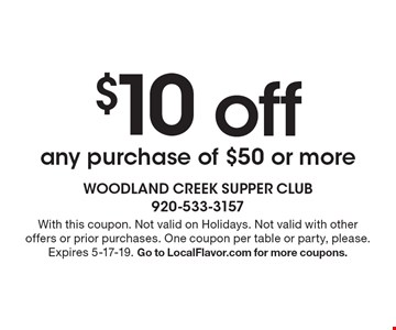 $10 off any purchase of $50 or more. With this coupon. Not valid on Holidays. Not valid with other offers or prior purchases. One coupon per table or party, please. Expires 5-17-19. Go to LocalFlavor.com for more coupons.
