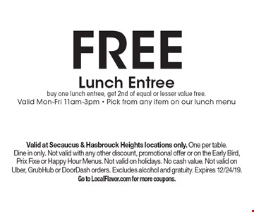 Free Lunch Entree. Buy one lunch entree, get 2nd of equal or lesser value free. Valid Mon-Fri 11am-3pm. Pick from any item on our lunch menu. Valid at Secaucus & Hasbrouck Heights locations only. One per table. Dine in only. Not valid with any other discount, promotional offer or on the Early Bird, Prix Fixe or Happy Hour Menus. Not valid on holidays. No cash value. Not valid on Uber, GrubHub or DoorDash orders. Excludes alcohol and gratuity. Expires 12/24/19. Go to LocalFlavor.com for more coupons.