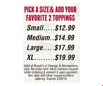 Pick a size & add your favorite 2 toppings. Small $12.99, Medium $14.99, Large $17.99, XL $19.99. Valid at Rosati's of Oswego & Montgomery only. No order limit. Must mention coupon when ordering & present it upon payment. Not valid with other coupons/offers/catering. Expires 2/28/19