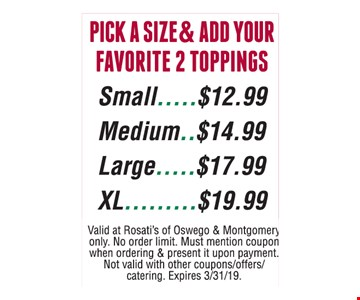Pick A Size & Add Your Favorite 2 Toppings $12.99 - $19.99. Small $12.99, Medium $14.99, Large $17.99 & XL $19.99. Valid at Rosati's of Oswego & Montgomery only. No order limit. Must mention coupon when ordering & present it upon payment. Not valid with other coupons/offers/catering Expires 3/31/19.
