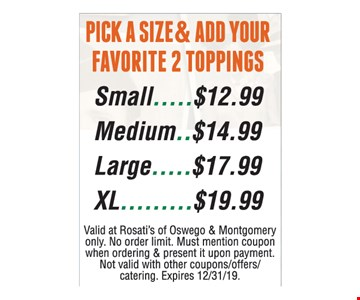 Pick a size & add your favorite 2 toppings. Small.....$12.99 Medium..$14.99 Large.....$17.99 XL.........$19.99. Valid at Rosati's of Oswego & Montgomery only. No order limit. Must mention coupon when ordering & present it upon payment. Not valid with other coupons/offers/catering. Expires 12/31/19