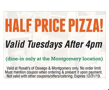 Half Price pizza! Valid Tuesdays After 4pm. (dine-in only at the Montgomery location). Valid at Rosati's of Oswego & Montgomery only. No order limit. Must mention coupon when ordering & present it upon payment. Not valid with other coupons/offers/catering. Expires 12/31/19
