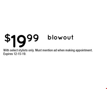 $19.99 blowout. With select stylists only. Must mention ad when making appointment. Expires 12-15-19.