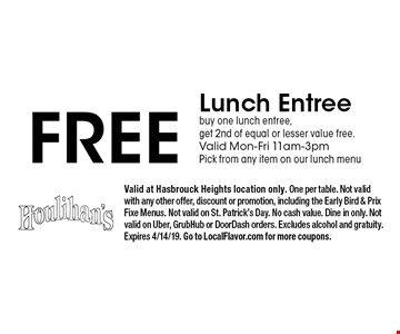 Free Lunch Entree. Buy one lunch entree, get 2nd of equal or lesser value free. Valid Mon-Fri 11am-3pm. Pick from any item on our lunch menu. Valid at Hasbrouck Heights location only. One per table. Not valid with any other offer, discount or promotion, including the Early Bird & Prix Fixe Menus. Not valid on St. Patrick's Day. No cash value. Dine in only. Not valid on Uber, GrubHub or DoorDash orders. Excludes alcohol and gratuity. Expires 4/14/19. Go to LocalFlavor.com for more coupons.