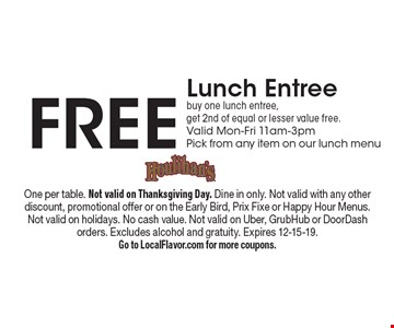Free Lunch Entree buy one lunch entree, get 2nd of equal or lesser value free. Valid Mon-Fri 11am-3pmPick from any item on our lunch menu. One per table. Not valid on Thanksgiving Day. Dine in only. Not valid with any otherdiscount, promotional offer or on the Early Bird, Prix Fixe or Happy Hour Menus. Not valid on holidays. No cash value. Not valid on Uber, GrubHub or DoorDash orders. Excludes alcohol and gratuity. Expires 12-15-19. Go to LocalFlavor.com for more coupons.