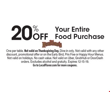 20% Off Your Entire Food Purchase. One per table. Not valid on Thanksgiving Day. Dine in only. Not valid with any otherdiscount, promotional offer or on the Early Bird, Prix Fixe or Happy Hour Menus. Not valid on holidays. No cash value. Not valid on Uber, GrubHub or DoorDash orders. Excludes alcohol and gratuity. Expires 12-15-19. Go to LocalFlavor.com for more coupons.