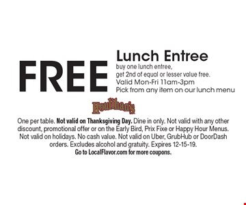 Free Lunch Entree buy one lunch entree, get 2nd of equal or lesser value free. Valid Mon-Fri 11am-3pm Pick from any item on our lunch menu. One per table. Not valid on Thanksgiving Day. Dine in only. Not valid with any other discount, promotional offer or on the Early Bird, Prix Fixe or Happy Hour Menus. Not valid on holidays. No cash value. Not valid on Uber, GrubHub or DoorDash orders. Excludes alcohol and gratuity. Expires 12-15-19. Go to LocalFlavor.com for more coupons.