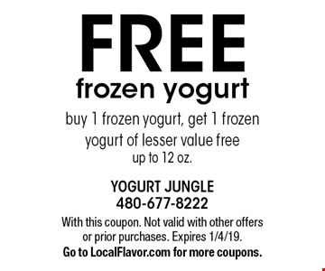FREE frozen yogurt buy 1 frozen yogurt, get 1 frozen yogurt of lesser value freeup to 12 oz.. With this coupon. Not valid with other offers or prior purchases. Expires 1/4/19.Go to LocalFlavor.com for more coupons.