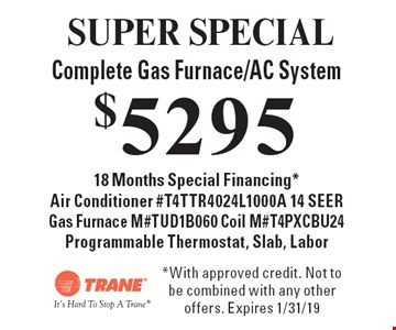 SUPER SPECIAL $5295 Complete Gas Furnace/AC System 18 Months Special Financing* Air Conditioner #T4TTR4024L1000A 14 SEER, Gas Furnace M#TUD1B060, Coil M#T4PXCBU24, Programmable Thermostat, Slab, Labor. *With approved credit. Not to be combined with any other offers. Expires 1/31/19