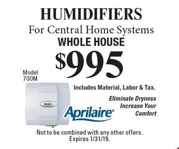 $995 humidifiers For Central Home Systems Whole House. Includes Material, Labor & Tax. Eliminate Dryness Increase Your Comfort. Not to be combined with any other offers. Expires 1/31/19.