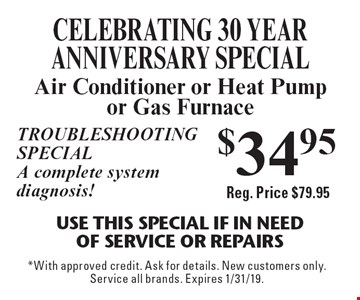 CELEBRATING 30 YEAR ANNIVERSARY SPECIAL $34.95 Air Conditioner or Heat Pump or Gas Furnace. Use This Special if in need of service or repairs. Troubleshooting special A complete system diagnosis! Reg. Price $79.95. *With approved credit. Ask for details. New customers only. Service all brands. Expires 1/31/19.