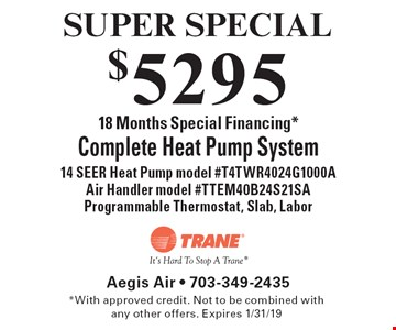 SUPER SPECIAL$5295 Complete Heat Pump System. 18 Months Special Financing* 14 SEER Heat Pump model #T4TWR4024G1000A, Air Handler model #TTEM40B24S21SA, Programmable Thermostat, Slab, Labor. *With approved credit. Not to be combined with any other offers. Expires 1/31/19